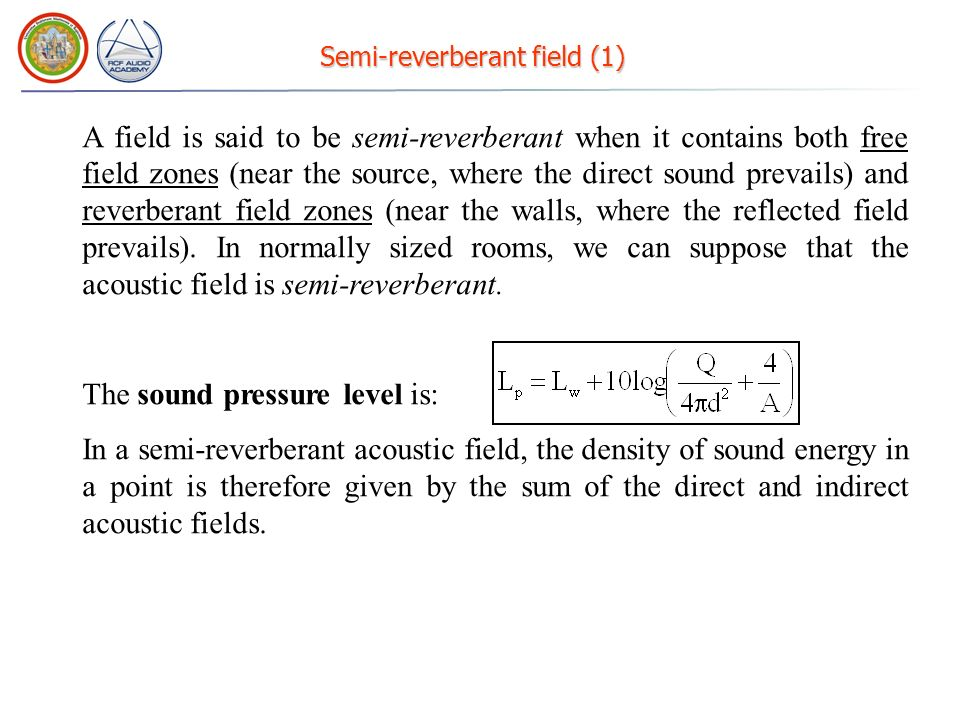 Reverberant field A field is said to be reverberant if the number of side wall reflections is so elevated that it creates a uniform acoustic field (even near the source).
