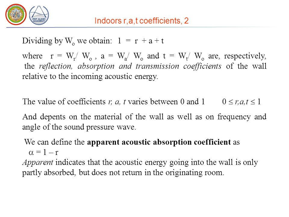 Indoors r,a,t coefficients, 2 Dividing by W o we obtain: 1 = r + a + t where r = W r / W o, a = W a / W o and t = W t / W o are, respectively, the reflection, absorption and transmission coefficients of the wall relative to the incoming acoustic energy.