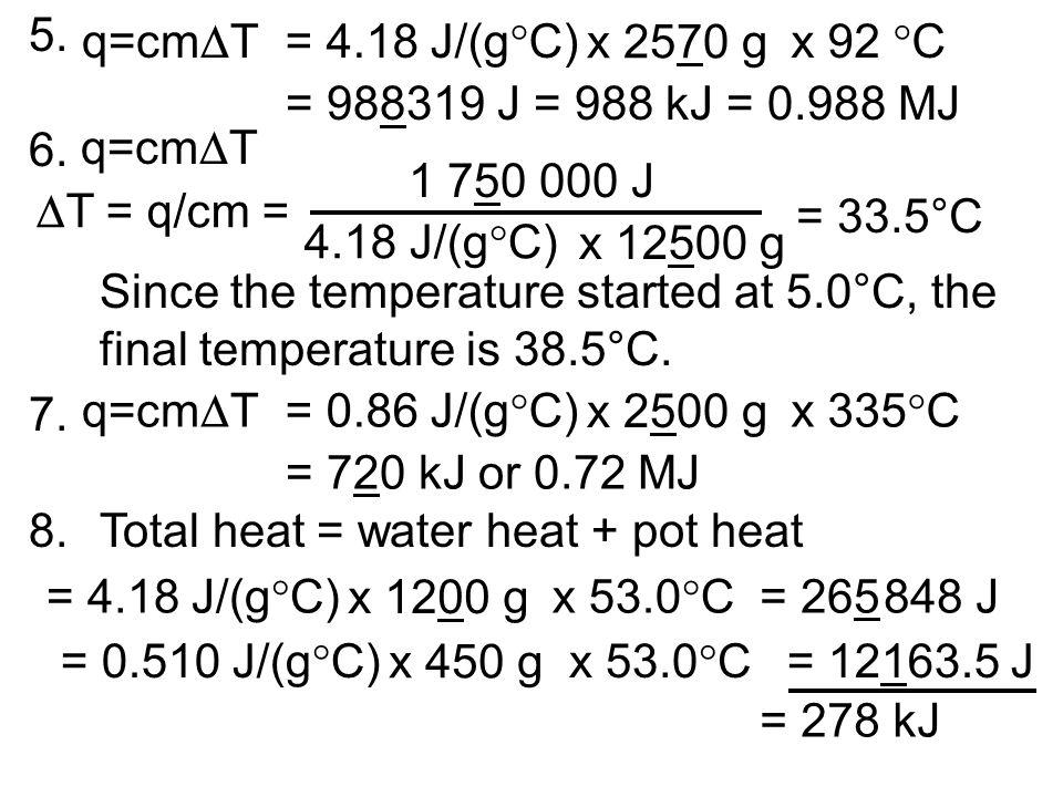 5. q=cm T= 4.18 J/(g C) x 2570 g x 92 C = 988319 J = 988 kJ = 0.988 MJ q=cm T 1 750 000 J 4.18 J/(g C) x 12500 g = 33.5°C T = q/cm = 6. Since the temp