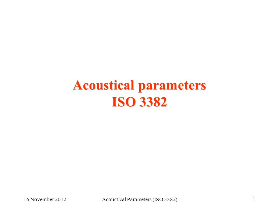 16 November 2012Acoustical Parameters (ISO 3382) 1 Acoustical parameters ISO 3382