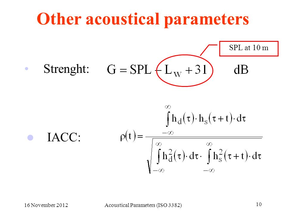 Other acoustical parameters Strenght: IACC: SPL at 10 m 16 November 2012Acoustical Parameters (ISO 3382) 10