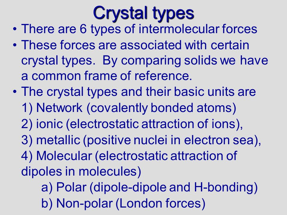 Properties of crystals Boiling and melting occur when the forces between molecules are overcome and a change of state occurs The higher the force of attraction between molecules (IMF) the higher the melting/- boiling point (see previous slide for order) Only metallic crystals conduct electricity in solid state (they also conduct in liquid state) Ionic crystals will conduct electricity in molten state or dissolved because ions are free to move to positive and negative poles