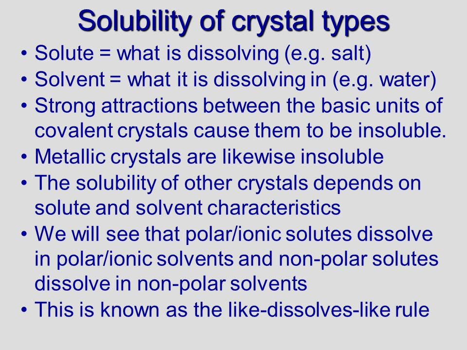 Solubility of crystal types Solute = what is dissolving (e.g. salt) Solvent = what it is dissolving in (e.g. water) Strong attractions between the bas