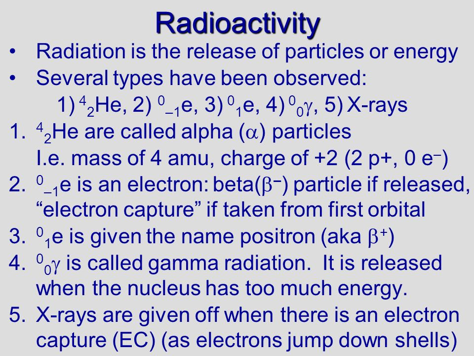 Radioactivity Radiation is the release of particles or energy Several types have been observed: 1) 4 2 He, 2) 0 –1 e, 3) 0 1 e, 4) 0 0, 5) X-rays 1. 4