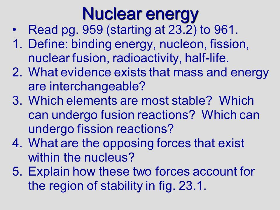 1.Binding energy: the energy that holds nucleons together Nucleon: protons and neutrons Nuclear fission: breaking apart nuclei Nuclear fusion: forming or adding to nuclei Radioactivity: releasing small particles or energy from a nucleus Half-life:time taken to lose ½ the radioactivity 2.The existence of binding energy is evidence that mass can be converted to energy 3.Fig.