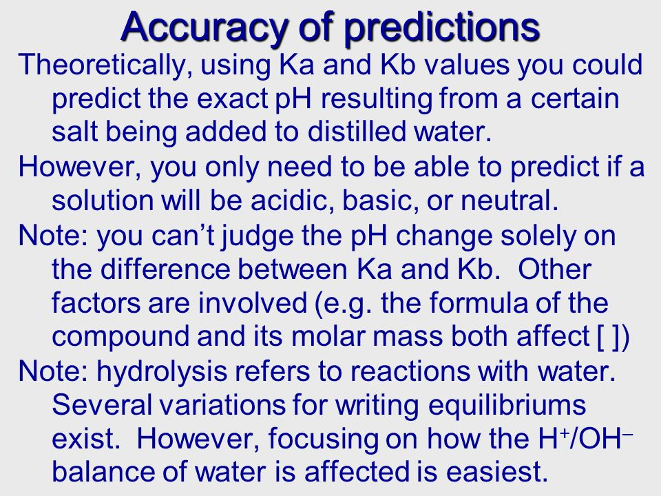 Accuracy of predictions Theoretically, using Ka and Kb values you could predict the exact pH resulting from a certain salt being added to distilled wa