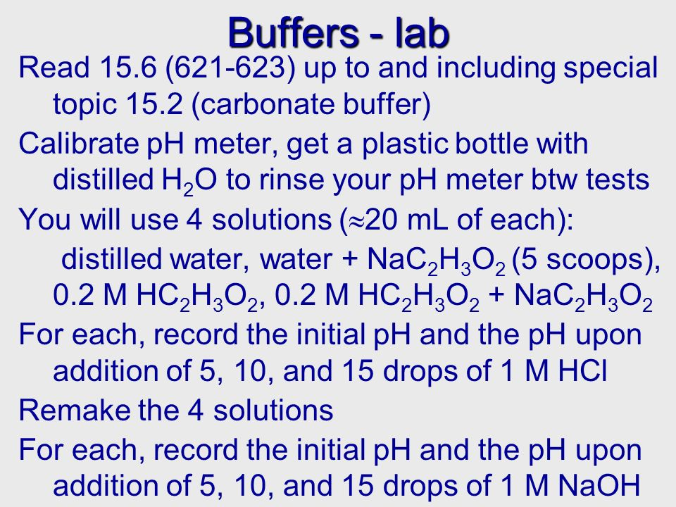 Buffers - lab Read 15.6 ( ) up to and including special topic 15.2 (carbonate buffer) Calibrate pH meter, get a plastic bottle with distilled H 2 O to rinse your pH meter btw tests You will use 4 solutions ( 20 mL of each): distilled water, water + NaC 2 H 3 O 2 (5 scoops), 0.2 M HC 2 H 3 O 2, 0.2 M HC 2 H 3 O 2 + NaC 2 H 3 O 2 For each, record the initial pH and the pH upon addition of 5, 10, and 15 drops of 1 M HCl Remake the 4 solutions For each, record the initial pH and the pH upon addition of 5, 10, and 15 drops of 1 M NaOH
