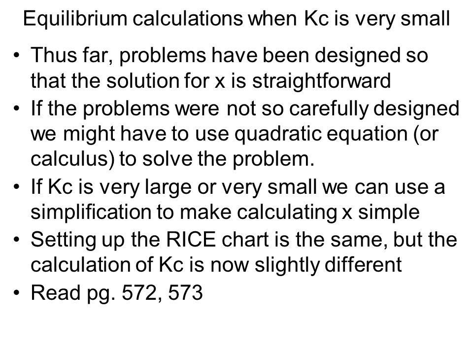 Equilibrium calculations when Kc is very small Thus far, problems have been designed so that the solution for x is straightforward If the problems wer
