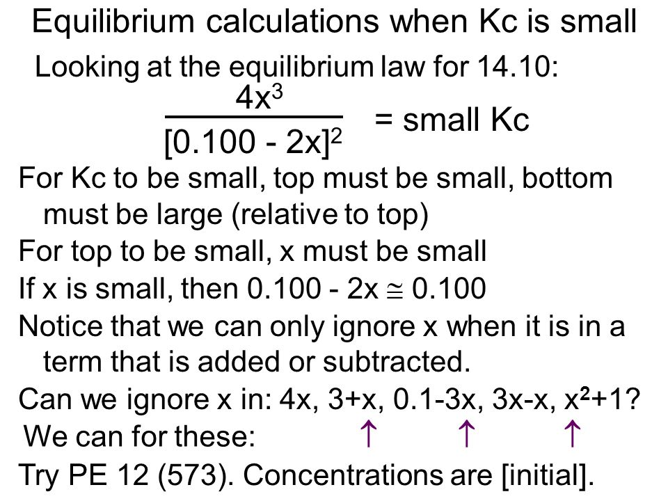 Equilibrium calculations when Kc is small Looking at the equilibrium law for 14.10: [0.100 - 2x] 2 4x 3 = small Kc For Kc to be small, top must be sma