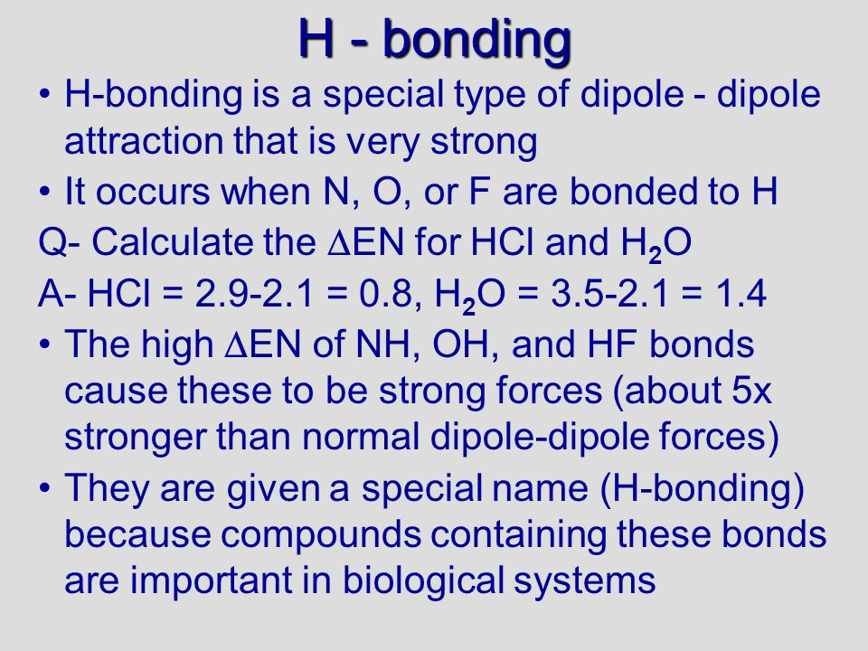 H - bonding H-bonding is a special type of dipole - dipole attraction that is very strong It occurs when N, O, or F are bonded to H Q- Calculate the EN for HCl and H 2 O A- HCl = 2.9-2.1 = 0.8, H 2 O = 3.5-2.1 = 1.4 The high EN of NH, OH, and HF bonds cause these to be strong forces (about 5x stronger than normal dipole-dipole forces) They are given a special name (H-bonding) because compounds containing these bonds are important in biological systems