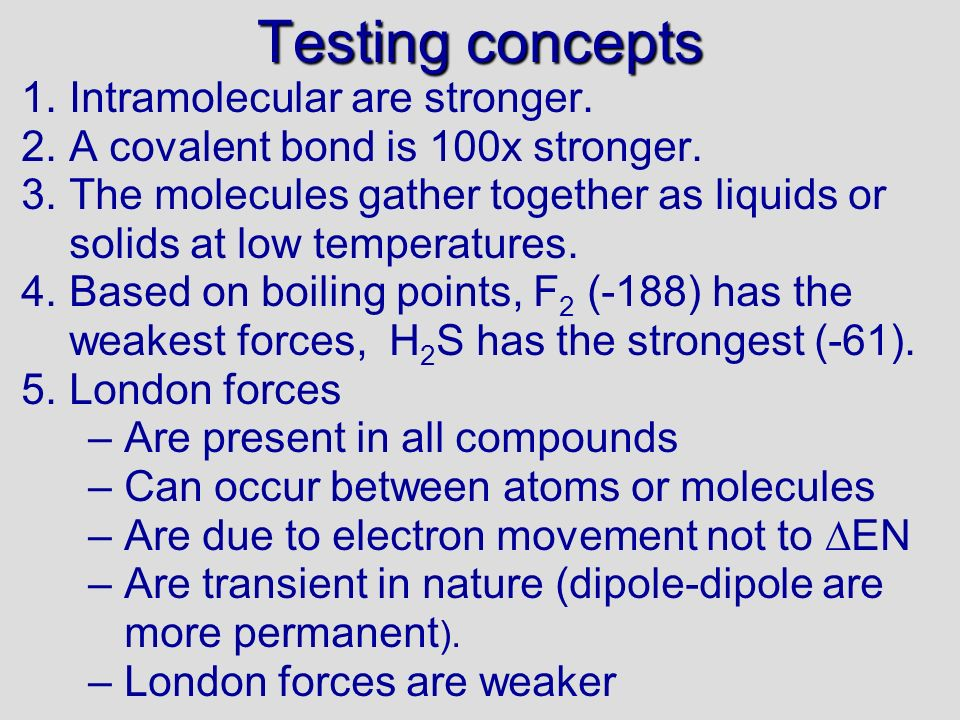 Testing concepts 1.Intramolecular are stronger.2.A covalent bond is 100x stronger.