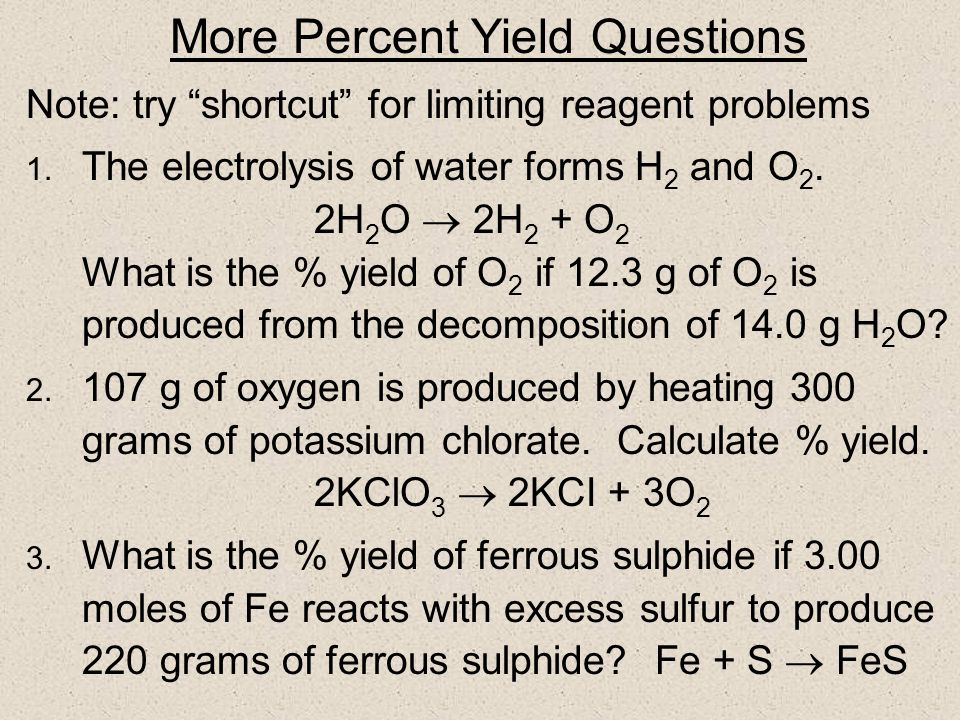 Challenging question 2H 2 + O 2 2H 2 O What is the % yield of H 2 O if 58 g H 2 O are produced by combining 60 g O 2 and 7.0 g H 2 ? Hint: determine l