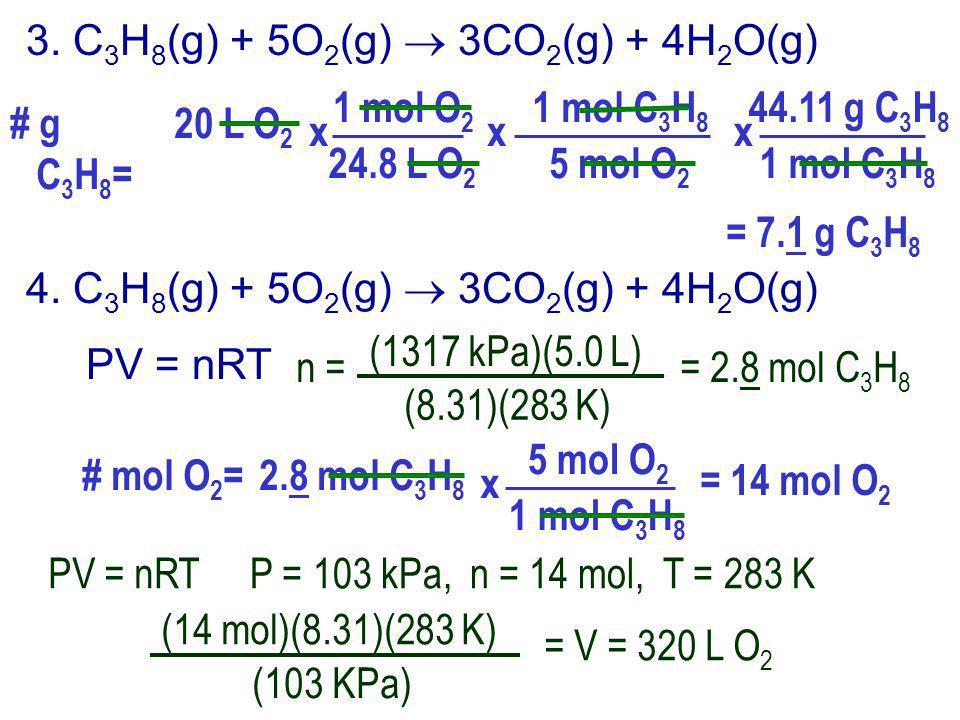 3. C 3 H 8 (g) + 5O 2 (g) 3CO 2 (g) + 4H 2 O(g) # g C 3 H 8 = 20 L O 2 1 mol O 2 24.8 L O 2 x = 7.1 g C 3 H 8 1 mol C 3 H 8 5 mol O 2 x 44.11 g C 3 H