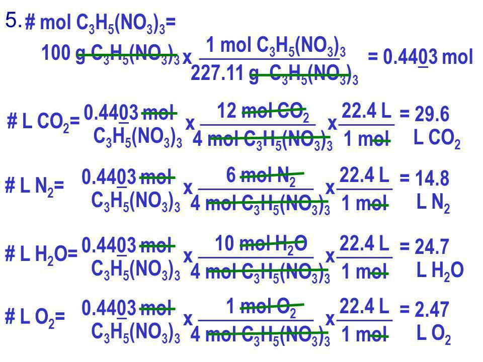 5. # mol C 3 H 5 (NO 3 ) 3 = 100 g C 3 H 5 (NO 3 ) 3 1 mol C 3 H 5 (NO 3 ) 3 227.11 g C 3 H 5 (NO 3 ) 3 x = 0.4403 mol # L CO 2 = 0.4403 mol C 3 H 5 (