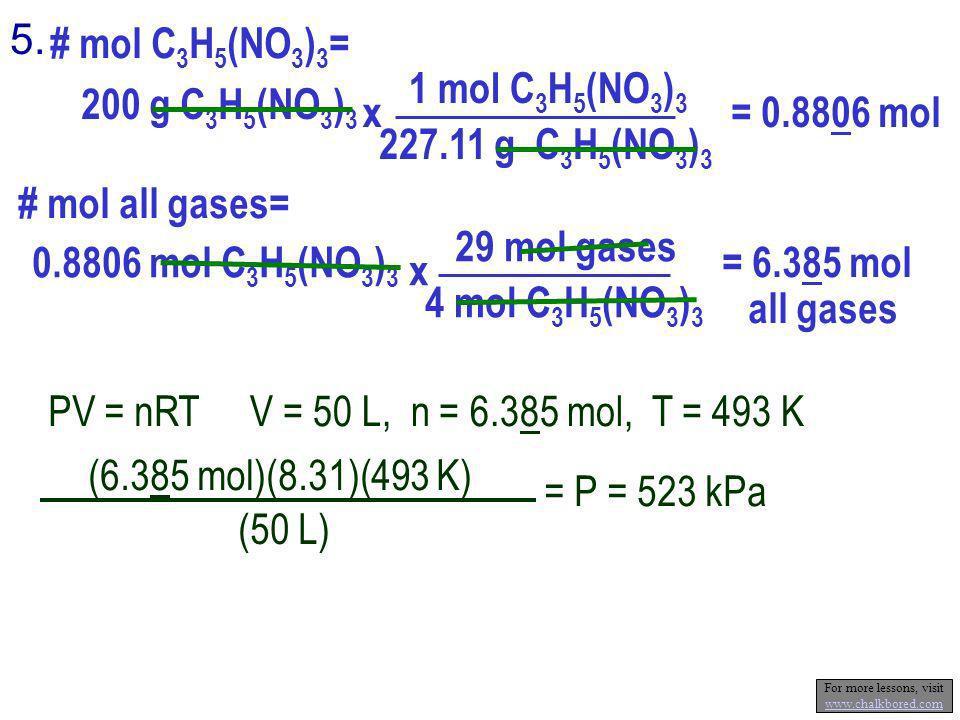 5. # mol C 3 H 5 (NO 3 ) 3 = 200 g C 3 H 5 (NO 3 ) 3 1 mol C 3 H 5 (NO 3 ) 3 227.11 g C 3 H 5 (NO 3 ) 3 x = 0.8806 mol # mol all gases= 0.8806 mol C 3