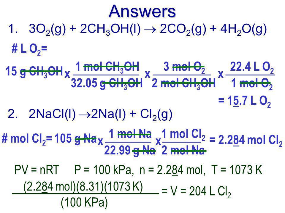 Answers 1. 3O 2 (g) + 2CH 3 OH(l) 2CO 2 (g) + 4H 2 O(g) # L O 2 = 15 g CH 3 OH 1 mol CH 3 OH 32.05 g CH 3 OH x = 15.7 L O 2 3 mol O 2 2 mol CH 3 OH x