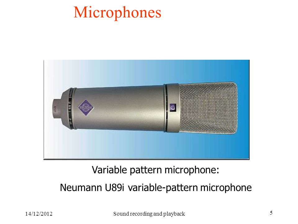 14/12/2012Sound recording and playback 5 Microphones Variable pattern microphone: Neumann U89i variable-pattern microphone