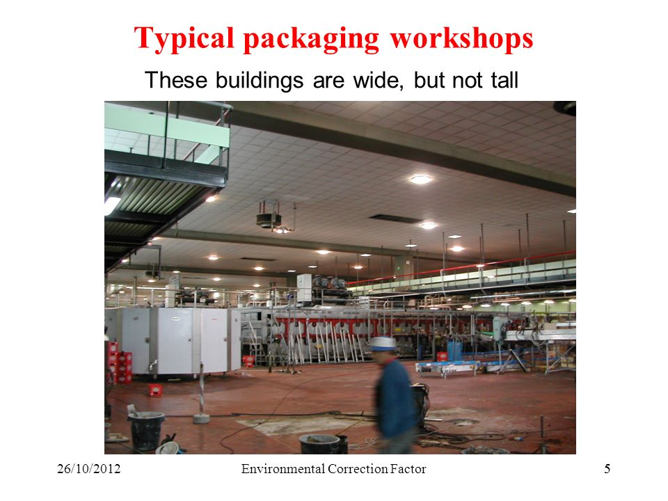 626/10/2012Environmental Correction Factor6 These buildings are wide, but not tall Typical packaging workshops