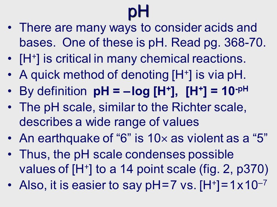 Calculations with pH Ans: 4.2 3.98 x 10 –8 M Try questions 2 and 6 (a-b) on page 375 Q: What is the pH if [H + ]= 6.3 x 10 –5 .