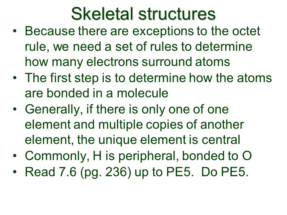 Skeletal structures Because there are exceptions to the octet rule, we need a set of rules to determine how many electrons surround atoms The first step is to determine how the atoms are bonded in a molecule Generally, if there is only one of one element and multiple copies of another element, the unique element is central Commonly, H is peripheral, bonded to O Read 7.6 (pg.