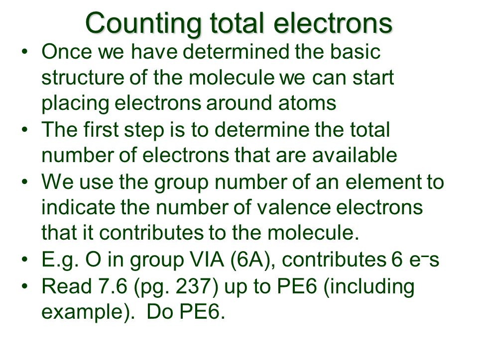 Counting total electrons Once we have determined the basic structure of the molecule we can start placing electrons around atoms The first step is to determine the total number of electrons that are available We use the group number of an element to indicate the number of valence electrons that it contributes to the molecule.