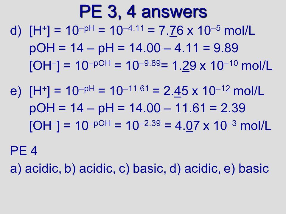 PE 3 answers a)[H + ] = 10 –pH = 10 –2.90 = 1.29 x 10 –3 mol/L pOH = 14 – pH = 14.00 – 2.90 = 11.1 [OH – ] = 10 –pOH = 10 –11.1 = 7.94 x 10 –12 mol/L b)[H + ] = 10 –pH = 10 –3.85 = 1.41 x 10 –4 mol/L pOH = 14 – pH = 14.00 – 3.85 = 10.15 [OH – ] = 10 –pOH = 10 –10.15 = 7.08 x 10 –12 mol/L c)[H + ] = 10 –pH = 10 –10.81 = 1.55 x 10 –11 mol/L pOH = 14 – pH = 14.00 – 10.81 = 3.19 [OH – ] = 10 –pOH = 10 –3.19 = 6.46 x 10 –4 mol/L