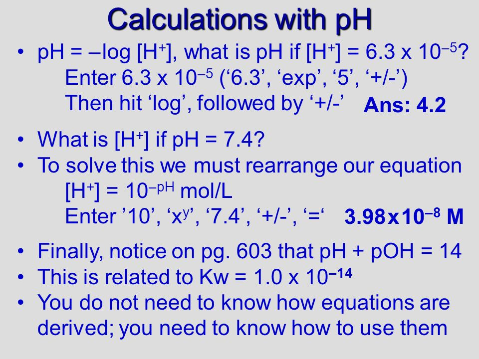 pH Notice (PE1) that a change in [H + ] is matched by a change in [OH – ], since Kw is constant (see middle columns of table 15.2 – pg.