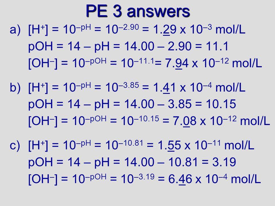 PE 2 answers a)pH = – log [H + ] = – log [0.020] = 1.6989 = 1.70 pH + pOH = 14 pOH = 14 – pH pOH = 14 – 1.70 =12.3 b)pOH = – log [OH – ] = – log [0.0050] = 2.3 pH = 14 – pOH = 14 – 2.3 =11.7 c)pH = – log [H+] = – log [7.2x10 -8 ] = 7.14 pOH = 14 – pH pOH = 14 – 7.14 = 6.86 (slightly basic) d) Ba(OH) 2 Ba 2+ + 2OH – pOH = – log [OH – ] = – log [0.00070] = 3.15 pH = 14 - pOH = 14 – 3.15 = 10.85