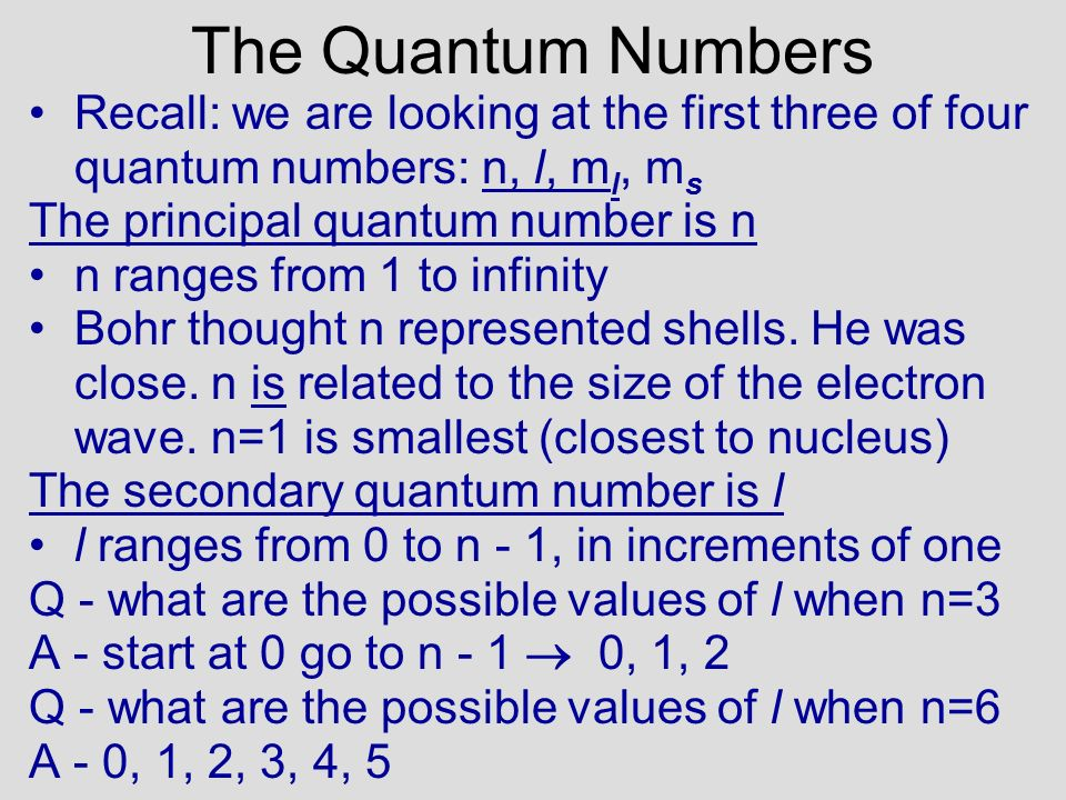 The Quantum Numbers Recall: we are looking at the first three of four quantum numbers: n, l, m l, m s The principal quantum number is n n ranges from 1 to infinity Bohr thought n represented shells.
