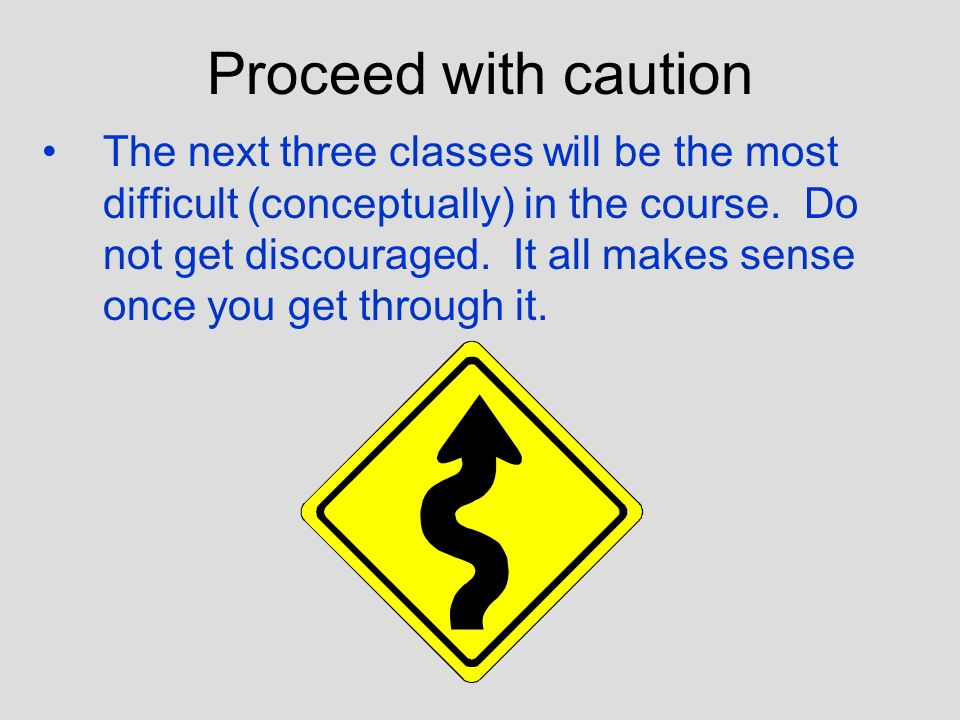 Proceed with caution The next three classes will be the most difficult (conceptually) in the course.