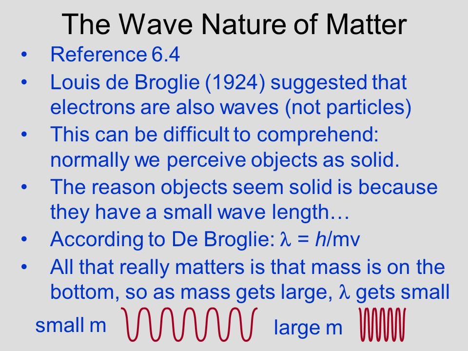 The Wave Nature of Matter Reference 6.4 Louis de Broglie (1924) suggested that electrons are also waves (not particles) This can be difficult to comprehend: normally we perceive objects as solid.