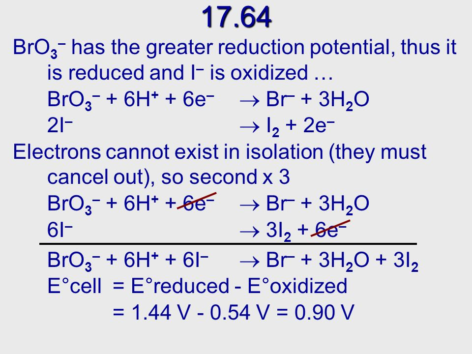 17.62 17.62 Were looking for half cells that contain: NO 3 – … NO … and Fe 2+ Fe 3+ In table 17.1 we find: NO 3 – + 4H + + 3e – NO + 2H 2 OE° = 0.96 V Fe 2+ Fe 3+ + e – E° = 0.77 V NO 3 – + 4H + + 3e – NO + 2H 2 OE° = 0.96 V 3Fe 2+ 3Fe 3+ + 3e – E° = 0.77 V NO 3 – + 4H + 3Fe 2+ 3Fe 3+ + NO + 2H 2 O E°cell = E°reduced - E°oxidized = 0.96 V - 0.77 V = 0.19 V