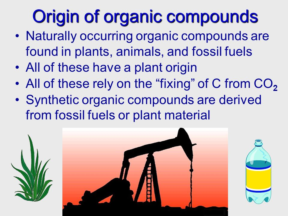 Origin of organic compounds Origin of organic compounds Naturally occurring organic compounds are found in plants, animals, and fossil fuels All of th