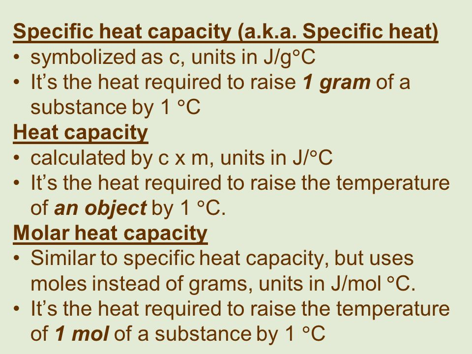 Specific heat capacity (a.k.a. Specific heat) symbolized as c, units in J/g C Its the heat required to raise 1 gram of a substance by 1 C Heat capacit