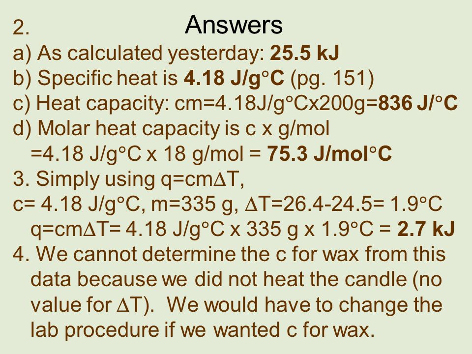 Answers 2. a) As calculated yesterday: 25.5 kJ b) Specific heat is 4.18 J/g C (pg. 151) c) Heat capacity: cm=4.18J/g Cx200g=836 J/ C d) Molar heat cap
