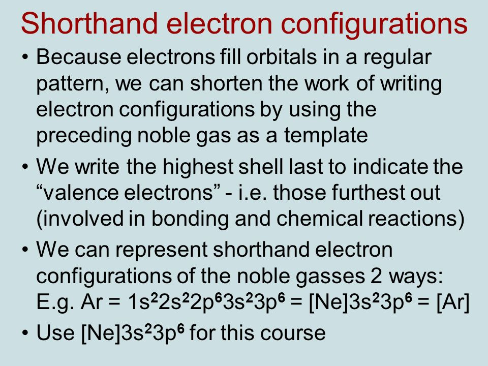 Shorthand electron configurations Because electrons fill orbitals in a regular pattern, we can shorten the work of writing electron configurations by using the preceding noble gas as a template We write the highest shell last to indicate the valence electrons - i.e.