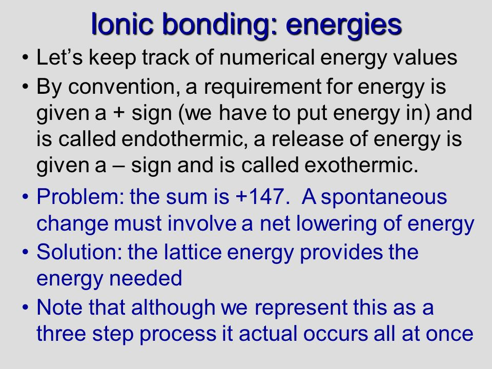 Ionic bonding: energies Lets keep track of numerical energy values By convention, a requirement for energy is given a + sign (we have to put energy in