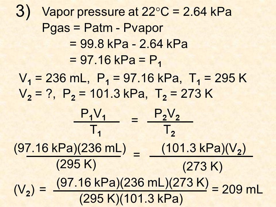 1) V 1 = 37.8 mL, P 1 = 99.42 kPa, T 1 = 297 K V 2 = ?, P 2 = 101.3 kPa, T 2 = 273 K P1V1P1V1 T1T1 = P2V2P2V2 T2T2 (99.42 kPa)(37.8 mL) (297 K) = (101