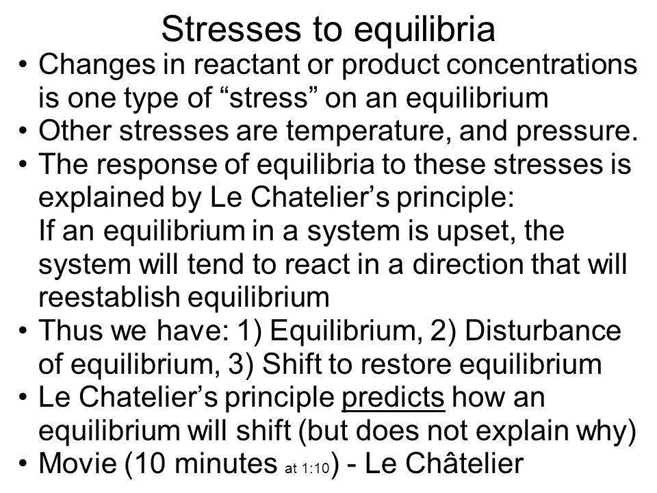 Stresses to equilibria Changes in reactant or product concentrations is one type of stress on an equilibrium Other stresses are temperature, and press