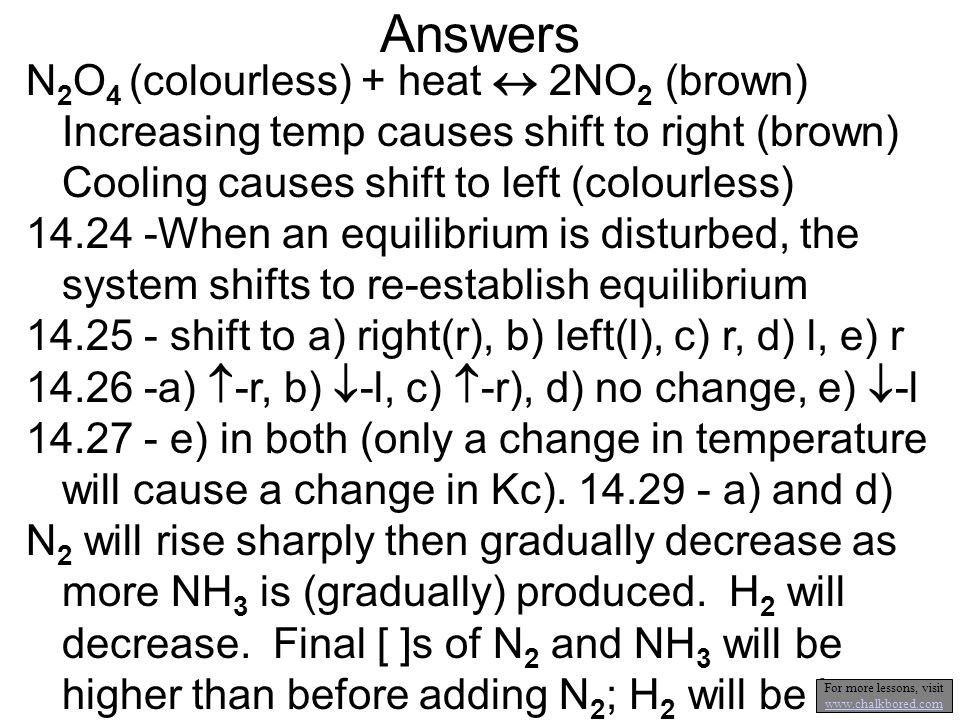 Answers N 2 O 4 (colourless) + heat 2NO 2 (brown) Increasing temp causes shift to right (brown) Cooling causes shift to left (colourless) 14.24 -When an equilibrium is disturbed, the system shifts to re-establish equilibrium 14.25 - shift to a) right(r), b) left(l), c) r, d) l, e) r 14.26 -a) -r, b) -l, c) -r), d) no change, e) -l 14.27 - e) in both (only a change in temperature will cause a change in Kc).