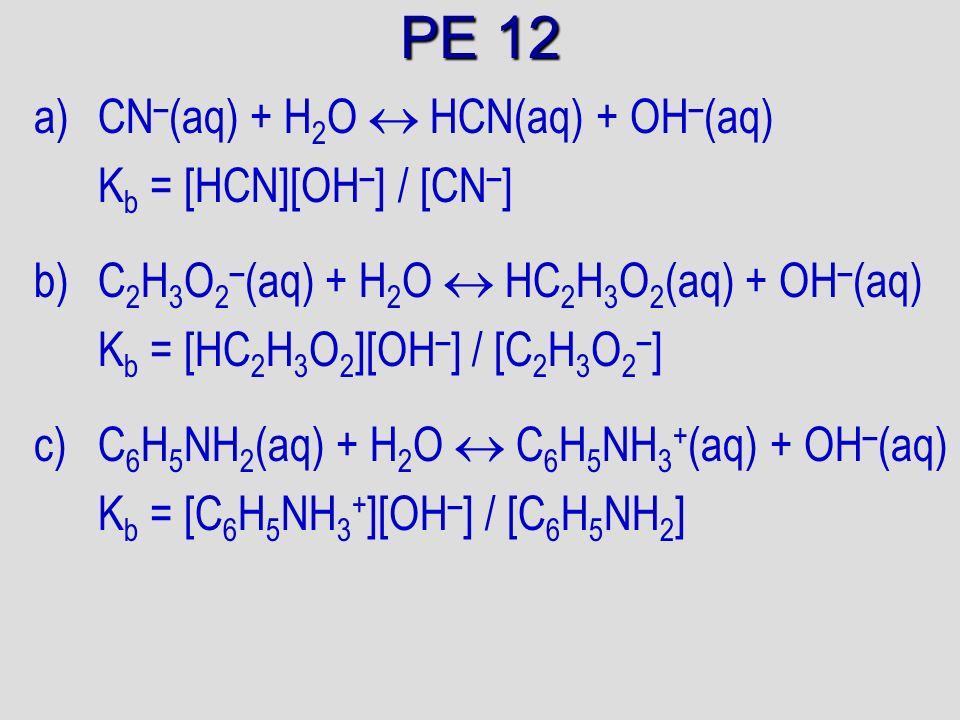 PE 12 a)CN – (aq) + H 2 O HCN(aq) + OH – (aq) K b = [HCN][OH – ] / [CN – ] b)C 2 H 3 O 2 – (aq) + H 2 O HC 2 H 3 O 2 (aq) + OH – (aq) K b = [HC 2 H 3 O 2 ][OH – ] / [C 2 H 3 O 2 – ] c)C 6 H 5 NH 2 (aq) + H 2 O C 6 H 5 NH 3 + (aq) + OH – (aq) K b = [C 6 H 5 NH 3 + ][OH – ] / [C 6 H 5 NH 2 ]
