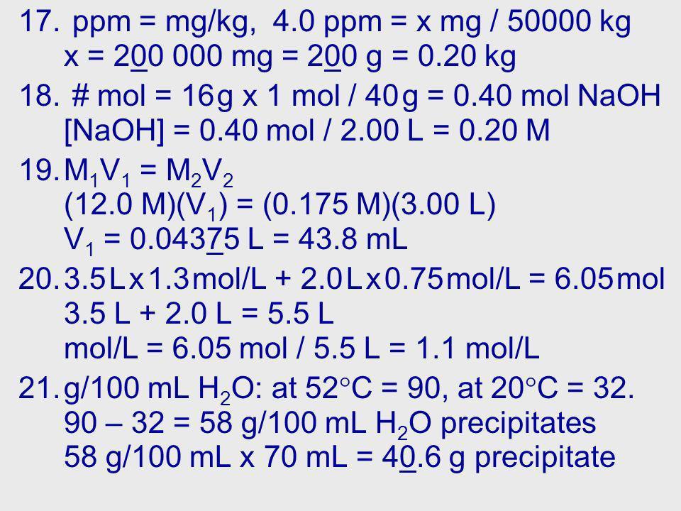 17. ppm = mg/kg, 4.0 ppm = x mg / 50000 kg x = 200 000 mg = 200 g = 0.20 kg 18.