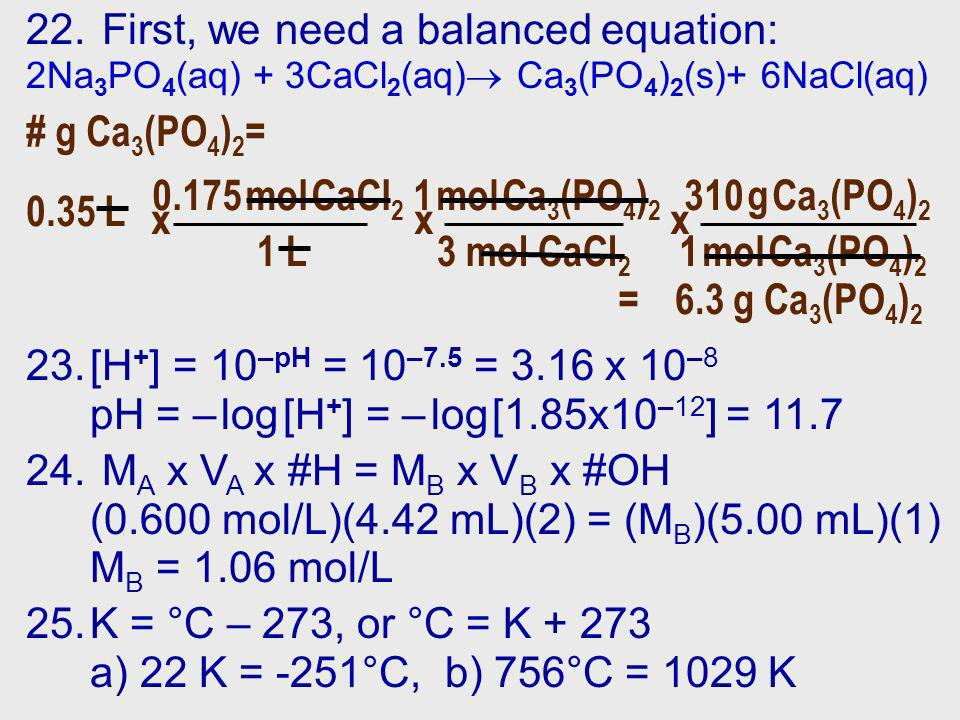 22. First, we need a balanced equation: 2Na 3 PO 4 (aq) + 3CaCl 2 (aq) Ca 3 (PO 4 ) 2 (s)+ 6NaCl(aq) 1 mol Ca 3 (PO 4 ) 2 3 mol CaCl 2 x # g Ca 3 (PO