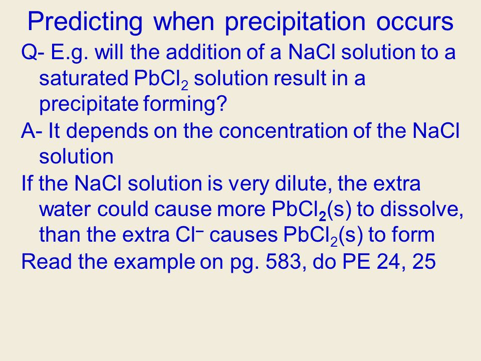 Predicting when precipitation occurs Q- E.g. will the addition of a NaCl solution to a saturated PbCl 2 solution result in a precipitate forming? A- I
