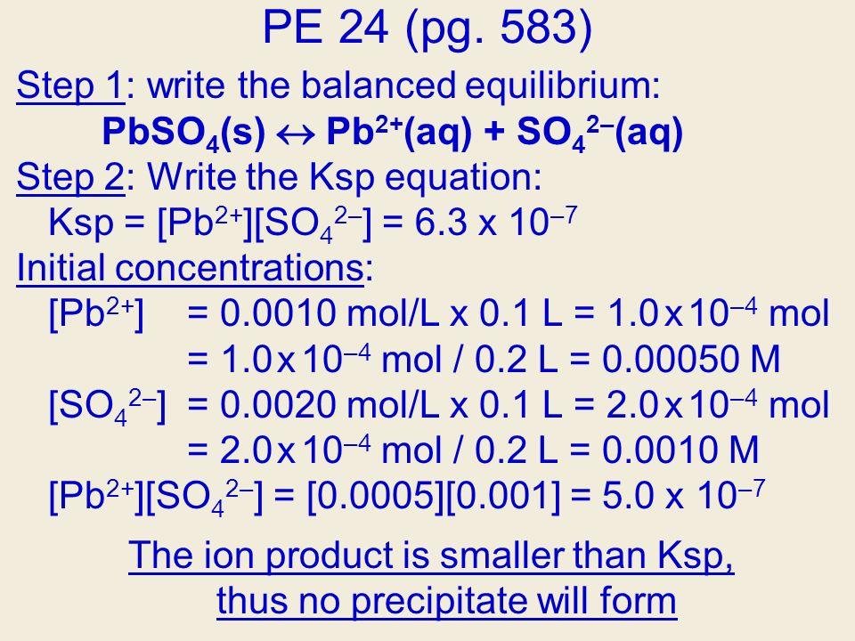 PE 24 (pg. 583) Step 1: write the balanced equilibrium: PbSO 4 (s) Pb 2+ (aq) + SO 4 2– (aq) Step 2: Write the Ksp equation: Ksp = [Pb 2+ ][SO 4 2– ]
