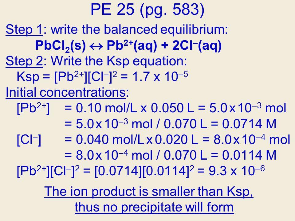 PE 25 (pg. 583) Step 1: write the balanced equilibrium: PbCl 2 (s) Pb 2+ (aq) + 2Cl – (aq) Step 2: Write the Ksp equation: Ksp = [Pb 2+ ][Cl – ] 2 = 1