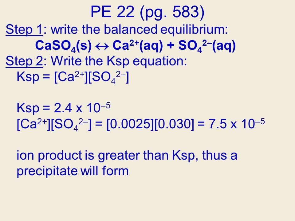 PE 22 (pg. 583) Step 1: write the balanced equilibrium: CaSO 4 (s) Ca 2+ (aq) + SO 4 2– (aq) Step 2: Write the Ksp equation: Ksp = [Ca 2+ ][SO 4 2– ]