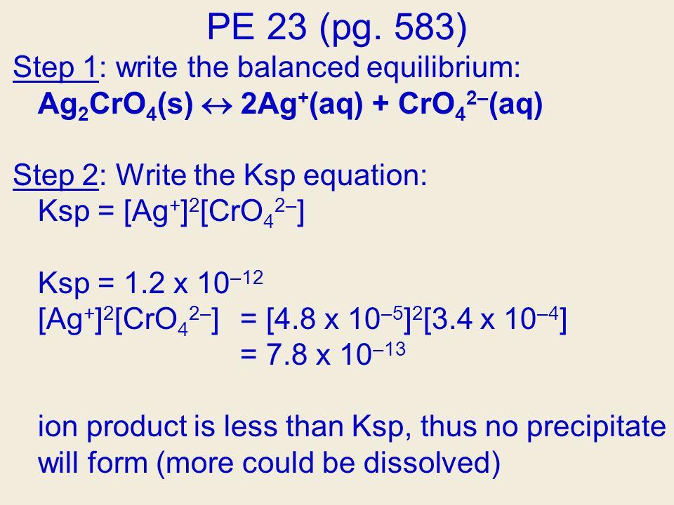 PE 23 (pg. 583) Step 1: write the balanced equilibrium: Ag 2 CrO 4 (s) 2Ag + (aq) + CrO 4 2– (aq) Step 2: Write the Ksp equation: Ksp = [Ag + ] 2 [CrO
