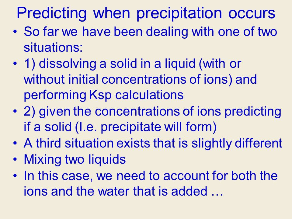 Predicting when precipitation occurs So far we have been dealing with one of two situations: 1) dissolving a solid in a liquid (with or without initia