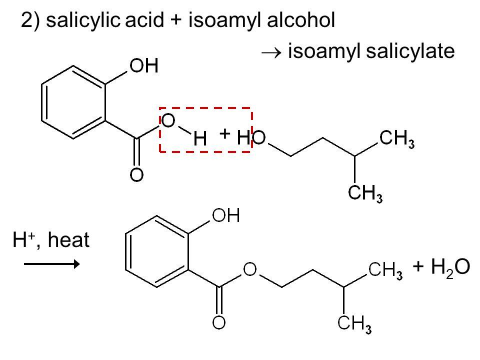 2) salicylic acid + isoamyl alcohol isoamyl salicylate + + H 2 O H +, heat